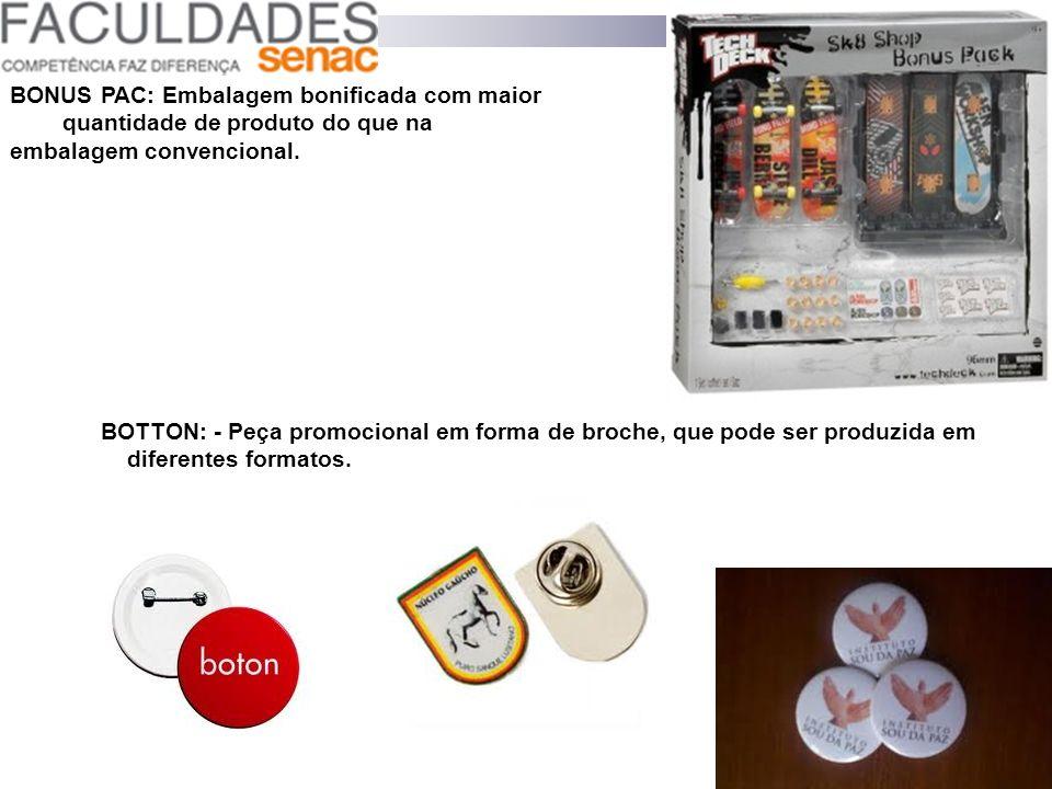 BOTTON: - Peça promocional em forma de broche, que pode ser produzida em diferentes formatos. BONUS PAC: Embalagem bonificada com maior quantidade de