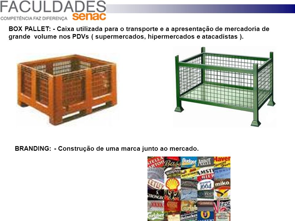 BOX PALLET: - Caixa utilizada para o transporte e a apresentação de mercadoria de grande volume nos PDVs ( supermercados, hipermercados e atacadistas