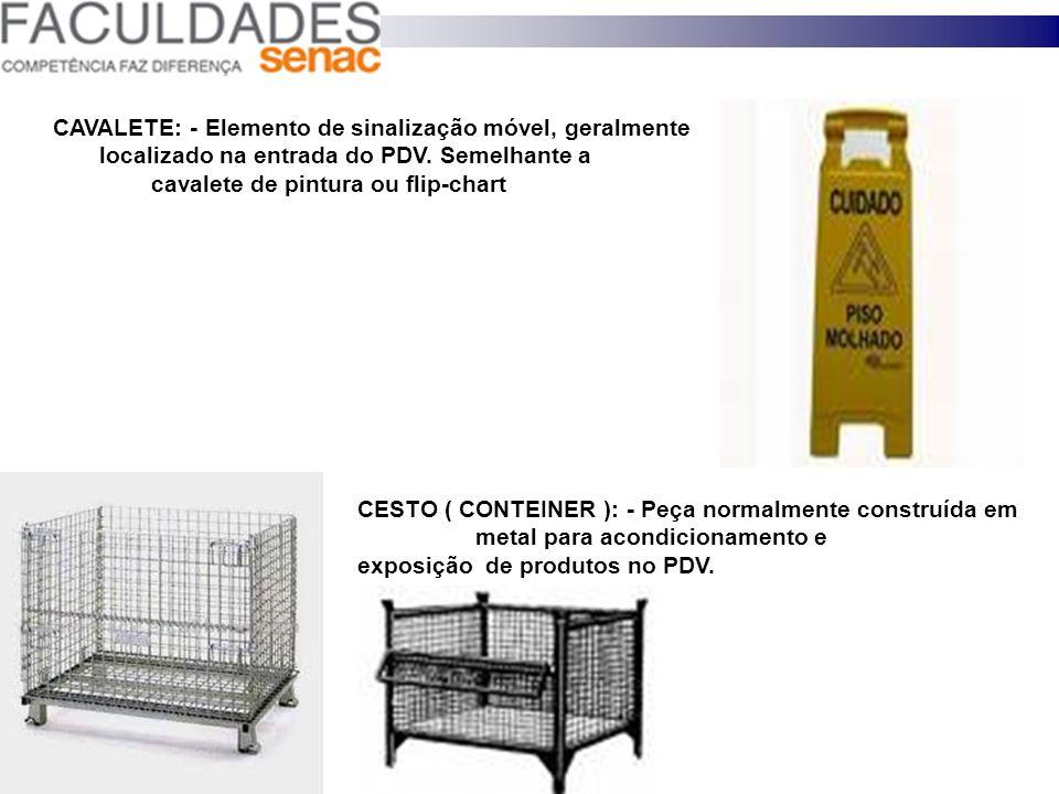 CAVALETE: - Elemento de sinalização móvel, geralmente localizado na entrada do PDV. Semelhante a cavalete de pintura ou flip-chart CESTO ( CONTEINER )