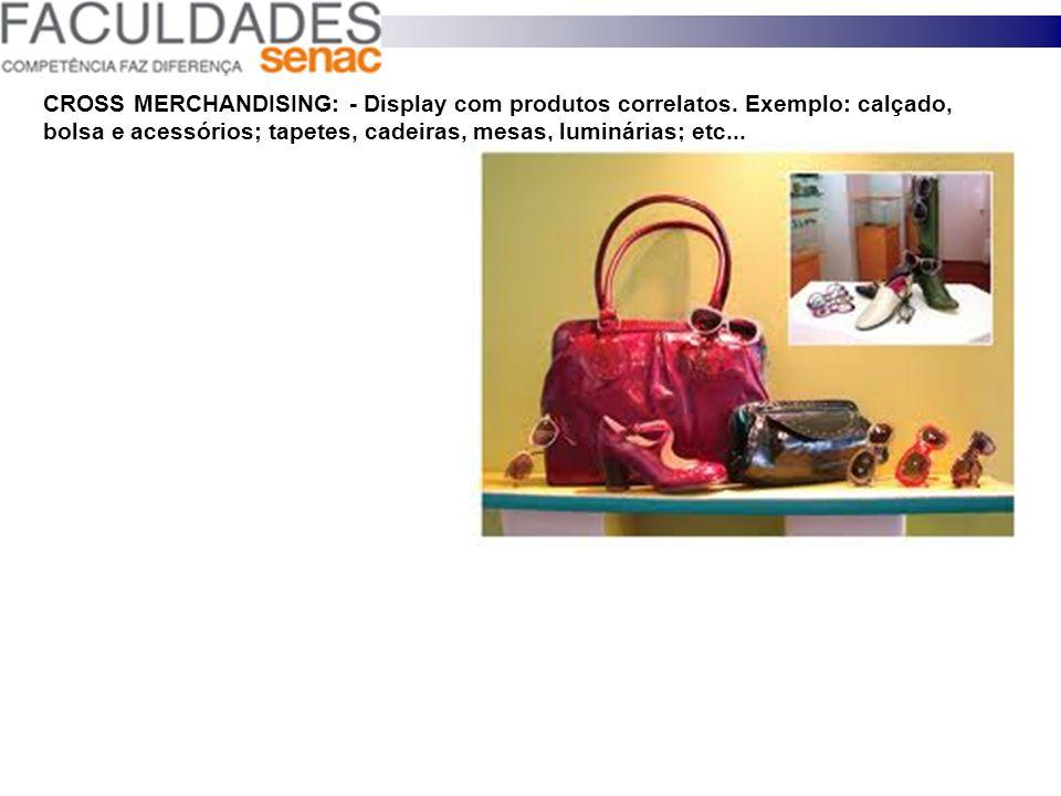 CROSS MERCHANDISING: - Display com produtos correlatos. Exemplo: calçado, bolsa e acessórios; tapetes, cadeiras, mesas, luminárias; etc...
