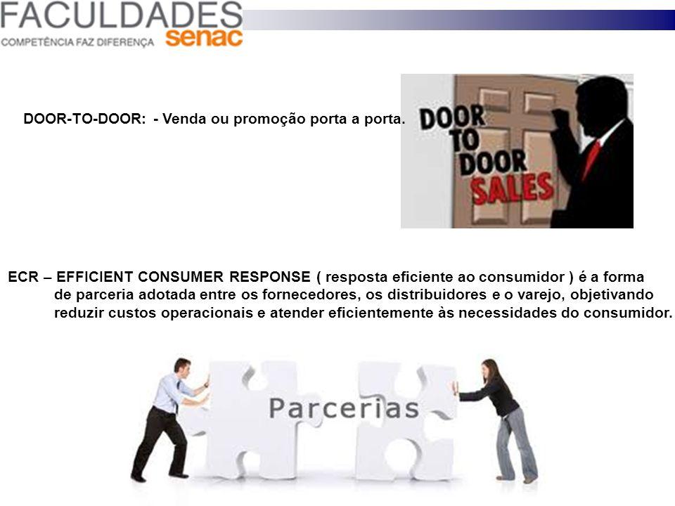 DOOR-TO-DOOR: - Venda ou promoção porta a porta. ECR – EFFICIENT CONSUMER RESPONSE ( resposta eficiente ao consumidor ) é a forma de parceria adotada