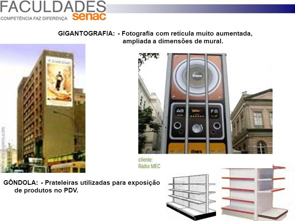 GÔNDOLA: - Prateleiras utilizadas para exposição de produtos no PDV. GIGANTOGRAFIA: - Fotografia com retícula muito aumentada, ampliada a dimensões de
