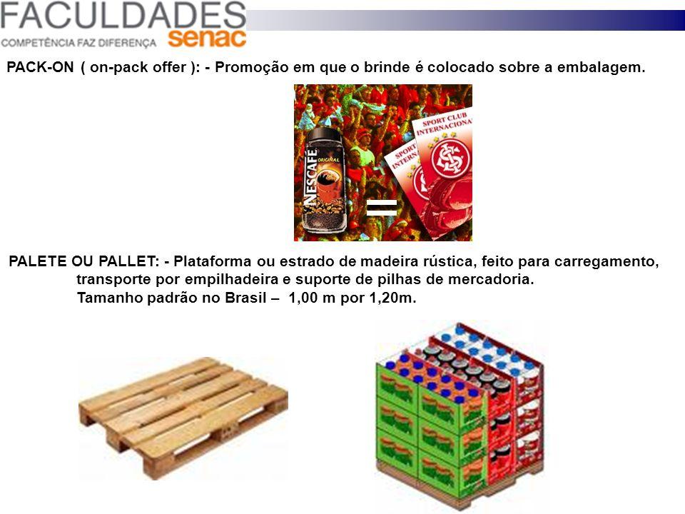 PACK-ON ( on-pack offer ): - Promoção em que o brinde é colocado sobre a embalagem. PALETE OU PALLET: - Plataforma ou estrado de madeira rústica, feit