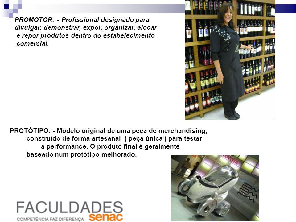 PROMOTOR: - Profissional designado para divulgar, demonstrar, expor, organizar, alocar e repor produtos dentro do estabelecimento comercial. PROTÓTIPO