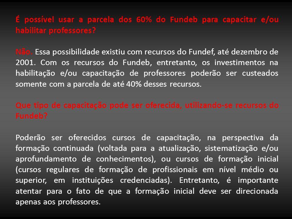 É possível usar a parcela dos 60% do Fundeb para capacitar e/ou habilitar professores? Não. Essa possibilidade existiu com recursos do Fundef, até dez