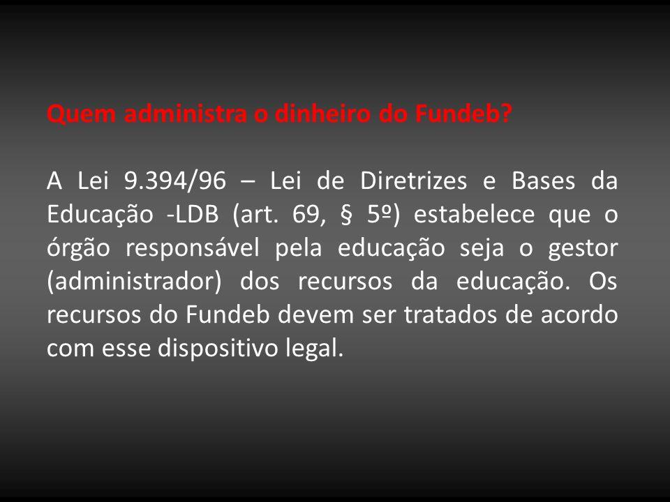 Quem administra o dinheiro do Fundeb? A Lei 9.394/96 – Lei de Diretrizes e Bases da Educação -LDB (art. 69, § 5º) estabelece que o órgão responsável p