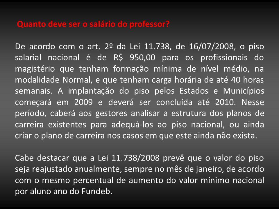 Quanto deve ser o salário do professor? De acordo com o art. 2º da Lei 11.738, de 16/07/2008, o piso salarial nacional é de R$ 950,00 para os profissi