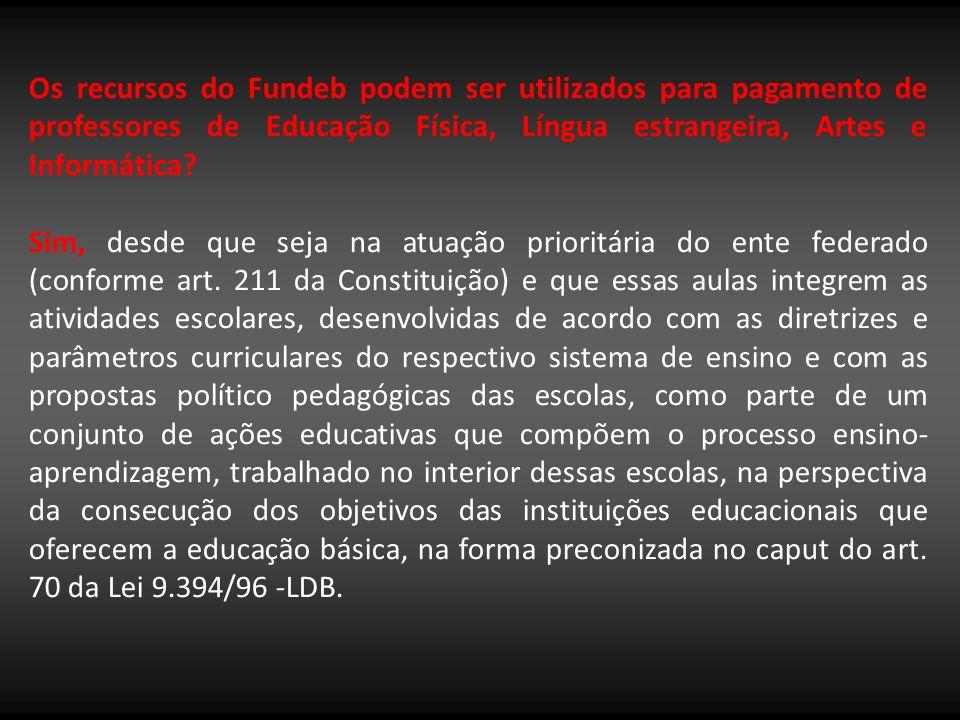 Os recursos do Fundeb podem ser utilizados para pagamento de professores de Educação Física, Língua estrangeira, Artes e Informática? Sim, desde que s