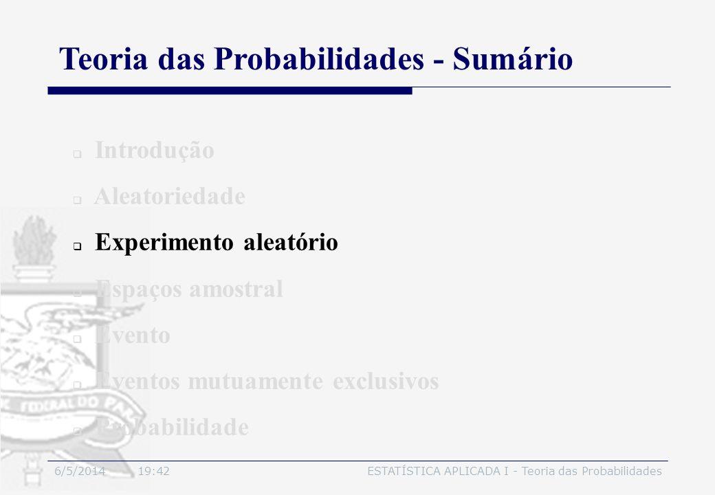 6/5/2014 19:44ESTATÍSTICA APLICADA I - Teoria das Probabilidades Introdução Aleatoriedade Experimento aleatório Espaços amostral Evento Eventos mutuam