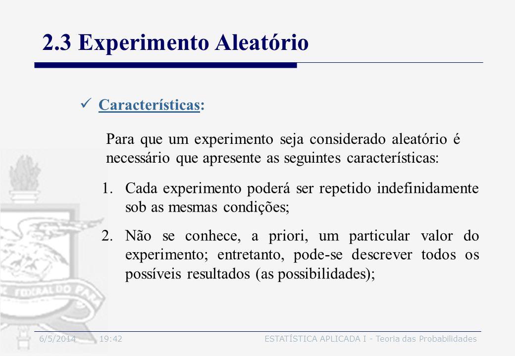 6/5/2014 19:44ESTATÍSTICA APLICADA I - Teoria das Probabilidades 2.3 Experimento Aleatório Características: Para que um experimento seja considerado a