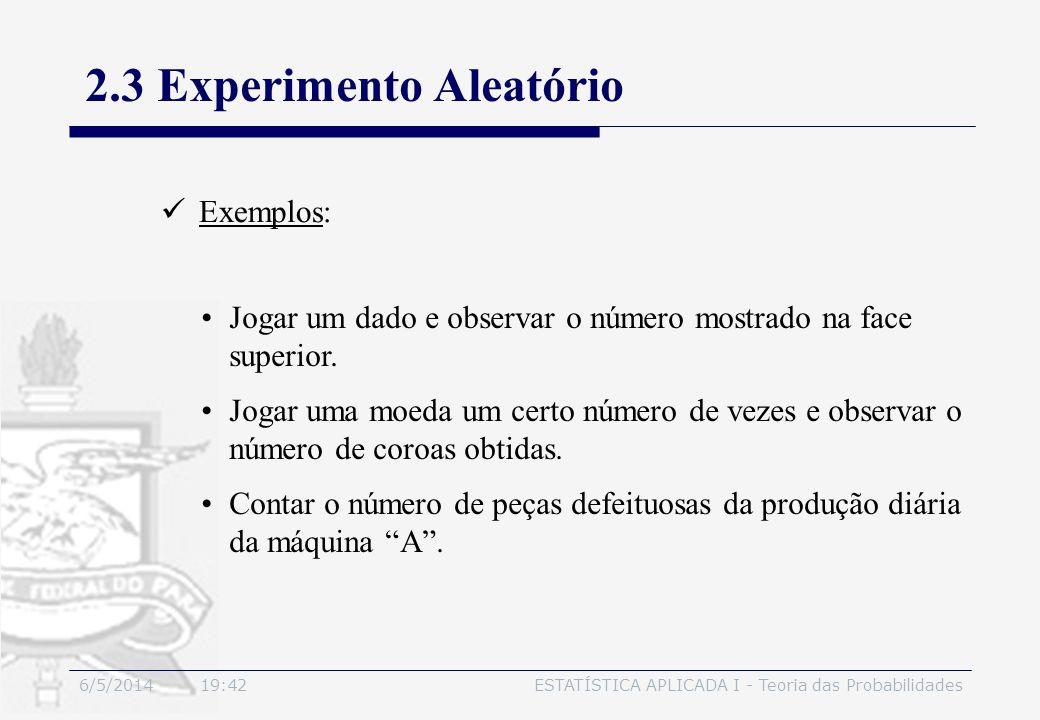 6/5/2014 19:44ESTATÍSTICA APLICADA I - Teoria das Probabilidades 2.3 Experimento Aleatório Exemplos: Jogar um dado e observar o número mostrado na fac