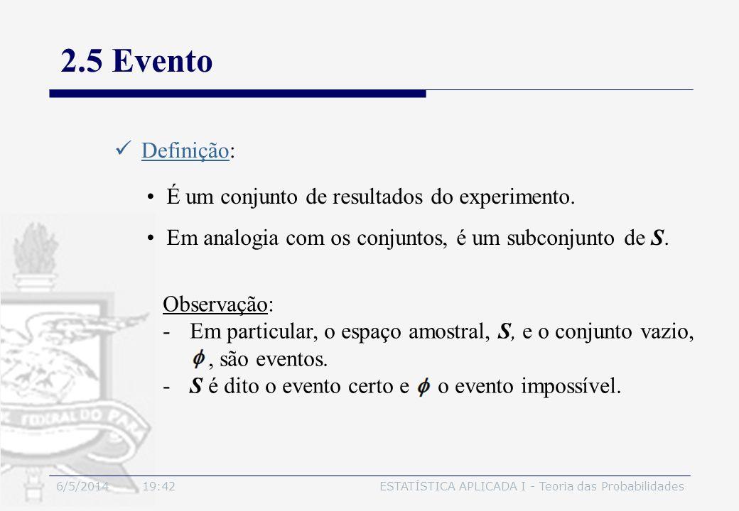 6/5/2014 19:44ESTATÍSTICA APLICADA I - Teoria das Probabilidades 2.5 Evento Definição: É um conjunto de resultados do experimento. Em analogia com os