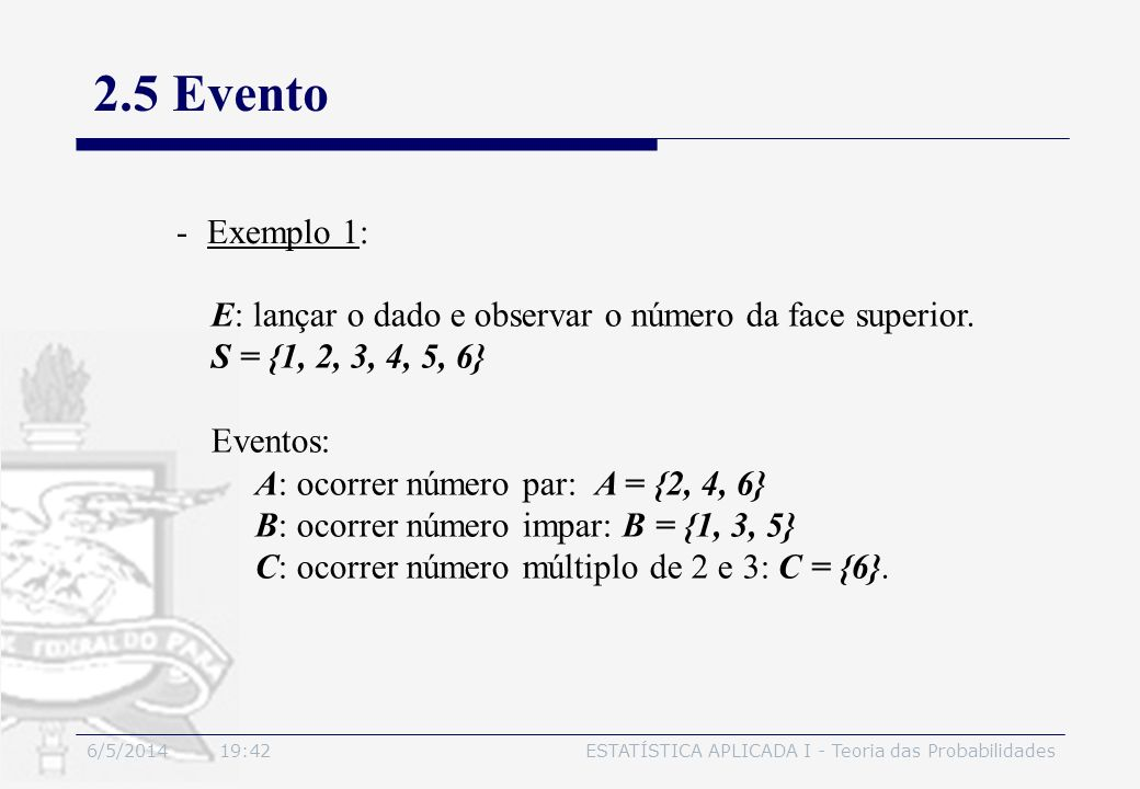6/5/2014 19:44ESTATÍSTICA APLICADA I - Teoria das Probabilidades 2.5 Evento -Exemplo 1: E: lançar o dado e observar o número da face superior. S = {1,