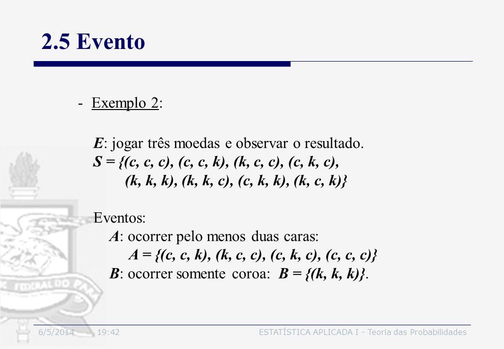 6/5/2014 19:44ESTATÍSTICA APLICADA I - Teoria das Probabilidades 2.5 Evento -Exemplo 2: E: jogar três moedas e observar o resultado. S = {(c, c, c), (