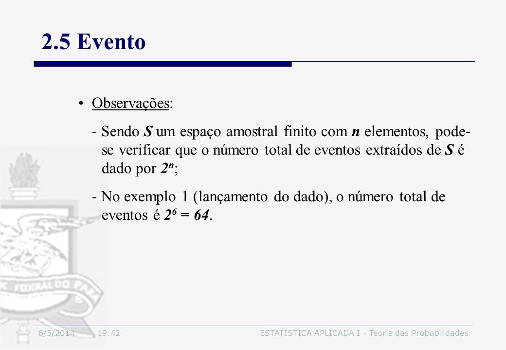6/5/2014 19:44ESTATÍSTICA APLICADA I - Teoria das Probabilidades 2.5 Evento Observações: - Sendo S um espaço amostral finito com n elementos, pode- se