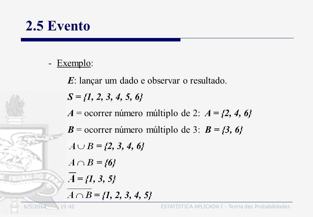 6/5/2014 19:44ESTATÍSTICA APLICADA I - Teoria das Probabilidades 2.5 Evento -Exemplo: E: lançar um dado e observar o resultado. S = {1, 2, 3, 4, 5, 6}