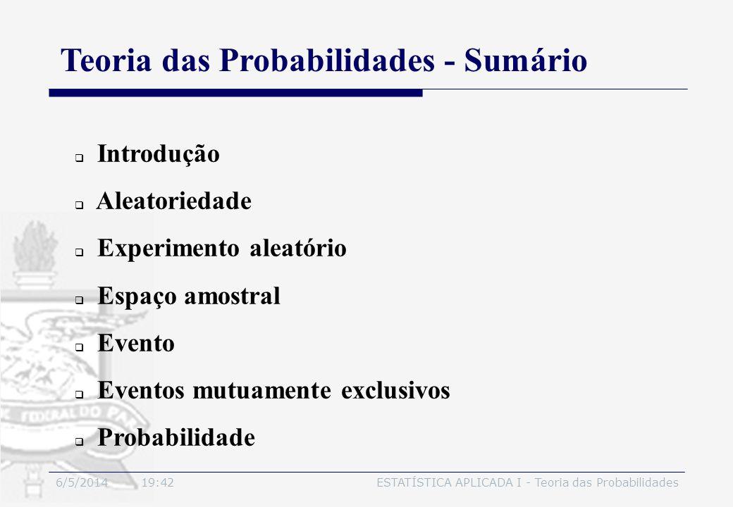 6/5/2014 19:44ESTATÍSTICA APLICADA I - Teoria das Probabilidades 2.3 Experimento Aleatório Características: Para que um experimento seja considerado aleatório é necessário que apresente as seguintes características: 1.Cada experimento poderá ser repetido indefinidamente sob as mesmas condições; 2.Não se conhece, a priori, um particular valor do experimento; entretanto, pode-se descrever todos os possíveis resultados (as possibilidades);