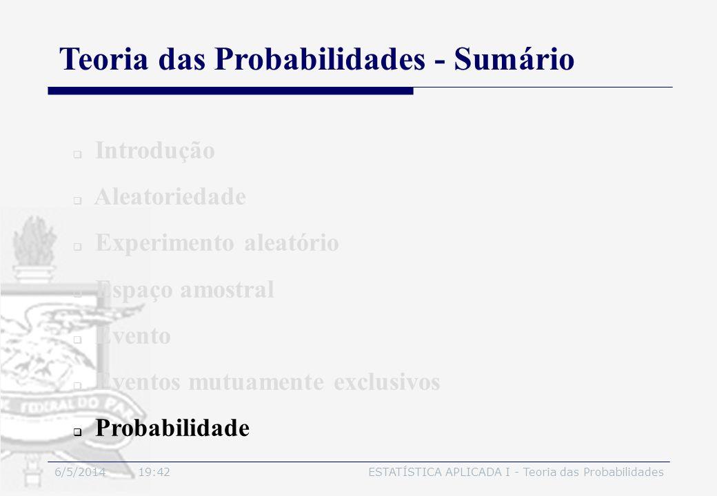 6/5/2014 19:44ESTATÍSTICA APLICADA I - Teoria das Probabilidades Introdução Aleatoriedade Experimento aleatório Espaço amostral Evento Eventos mutuame