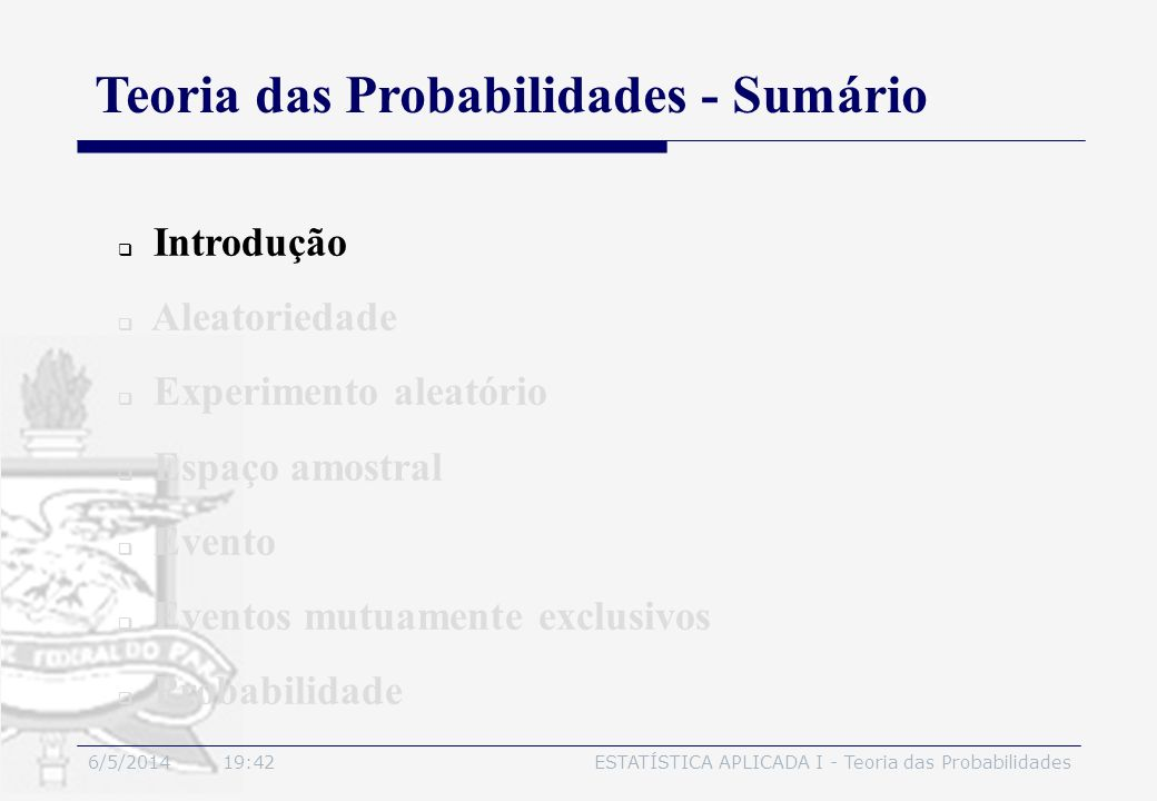 6/5/2014 19:44ESTATÍSTICA APLICADA I - Teoria das Probabilidades 2.5 Evento Observações: - A partir do uso das operações com conjuntos, novos eventos podem ser formados: a) é o evento que ocorre se A ocorre ou B ocorre ou ambos ocorrem; b) é o evento que ocorre se A e B ocorrem simultaneamente; c) é o evento que ocorre se A não ocorre.