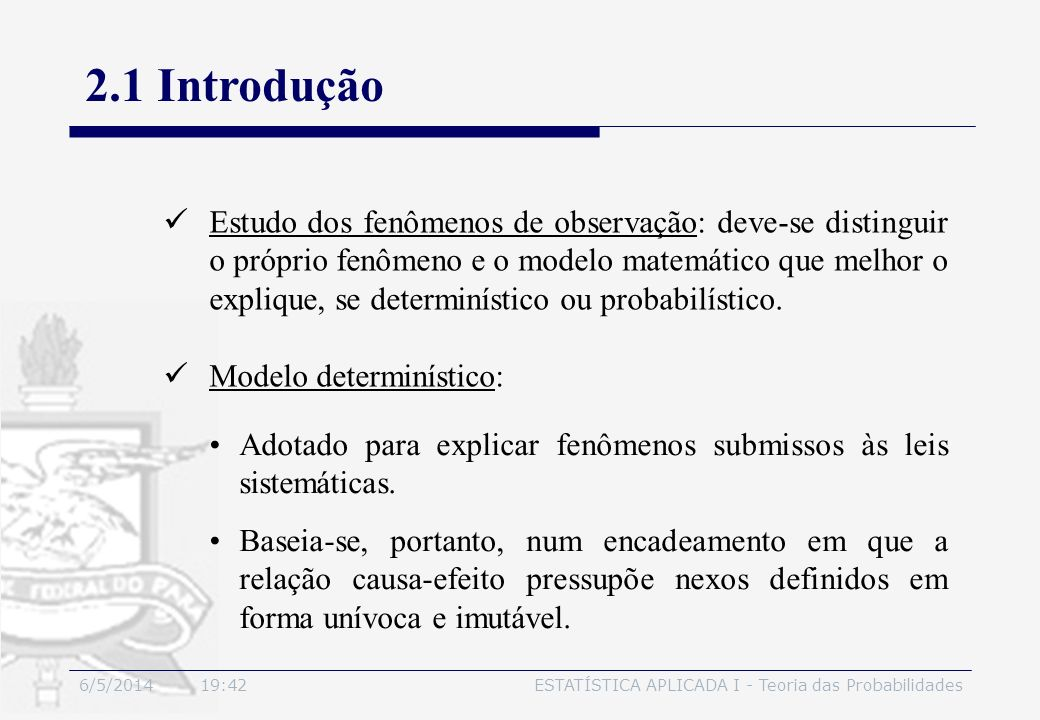 6/5/2014 19:44ESTATÍSTICA APLICADA I - Teoria das Probabilidades 2.1 Introdução Estudo dos fenômenos de observação: deve-se distinguir o próprio fenôm