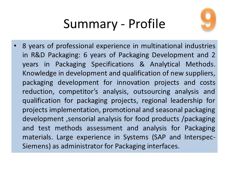 Summary - Profile 8 years of professional experience in multinational industries in R&D Packaging: 6 years of Packaging Development and 2 years in Pac