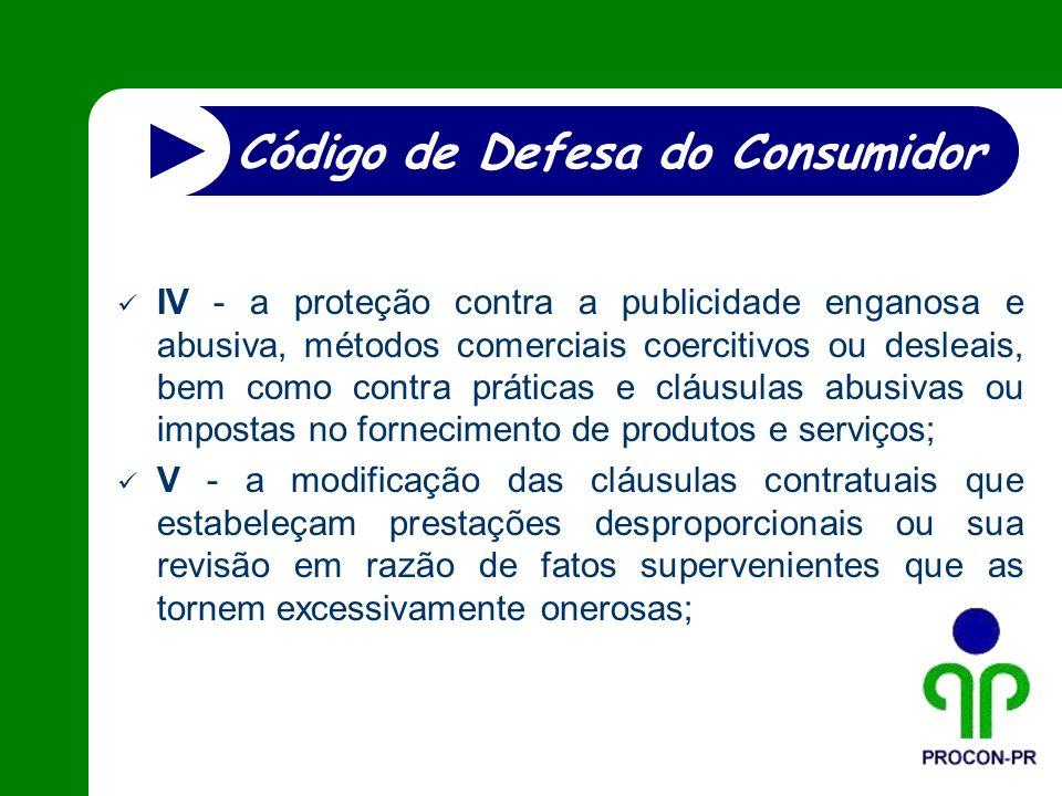 IV - a proteção contra a publicidade enganosa e abusiva, métodos comerciais coercitivos ou desleais, bem como contra práticas e cláusulas abusivas ou