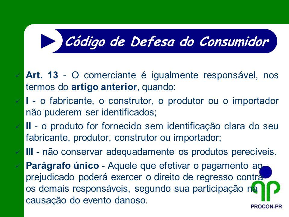 Art. 13 - O comerciante é igualmente responsável, nos termos do artigo anterior, quando: I - o fabricante, o construtor, o produtor ou o importador nã