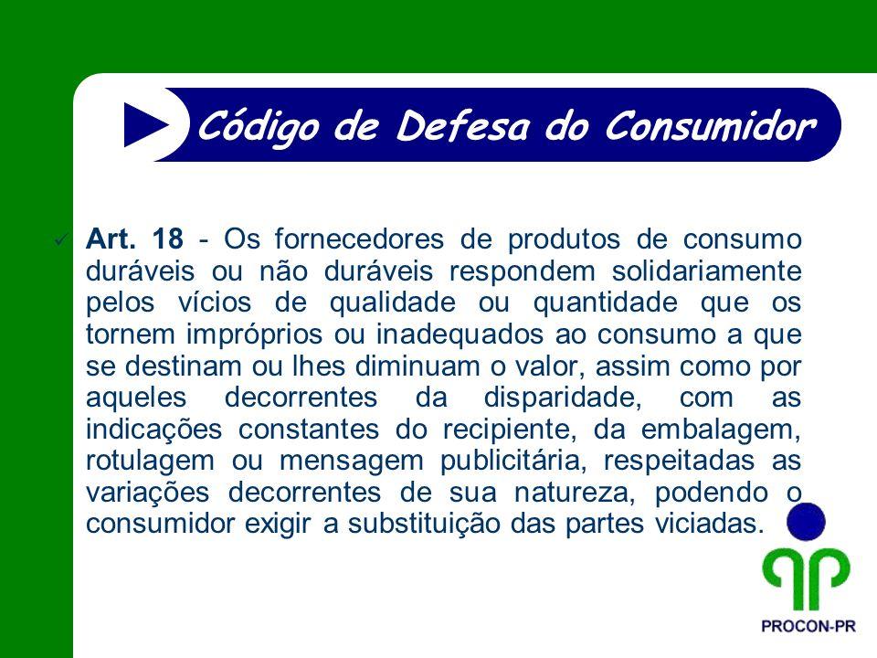 Art. 18 - Os fornecedores de produtos de consumo duráveis ou não duráveis respondem solidariamente pelos vícios de qualidade ou quantidade que os torn