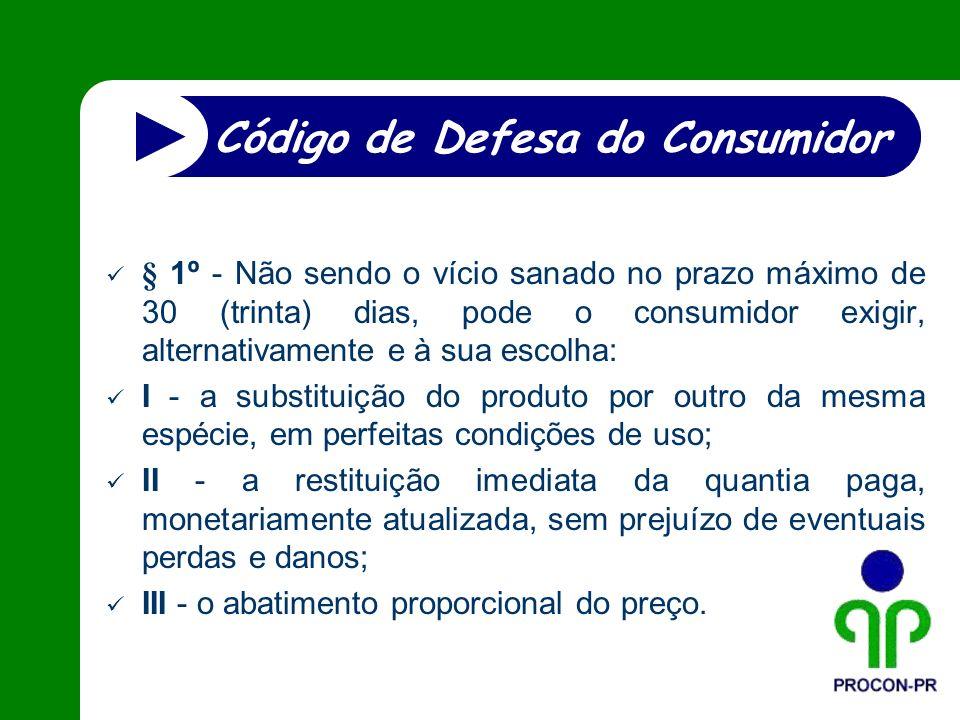 § 1º - Não sendo o vício sanado no prazo máximo de 30 (trinta) dias, pode o consumidor exigir, alternativamente e à sua escolha: I - a substituição do