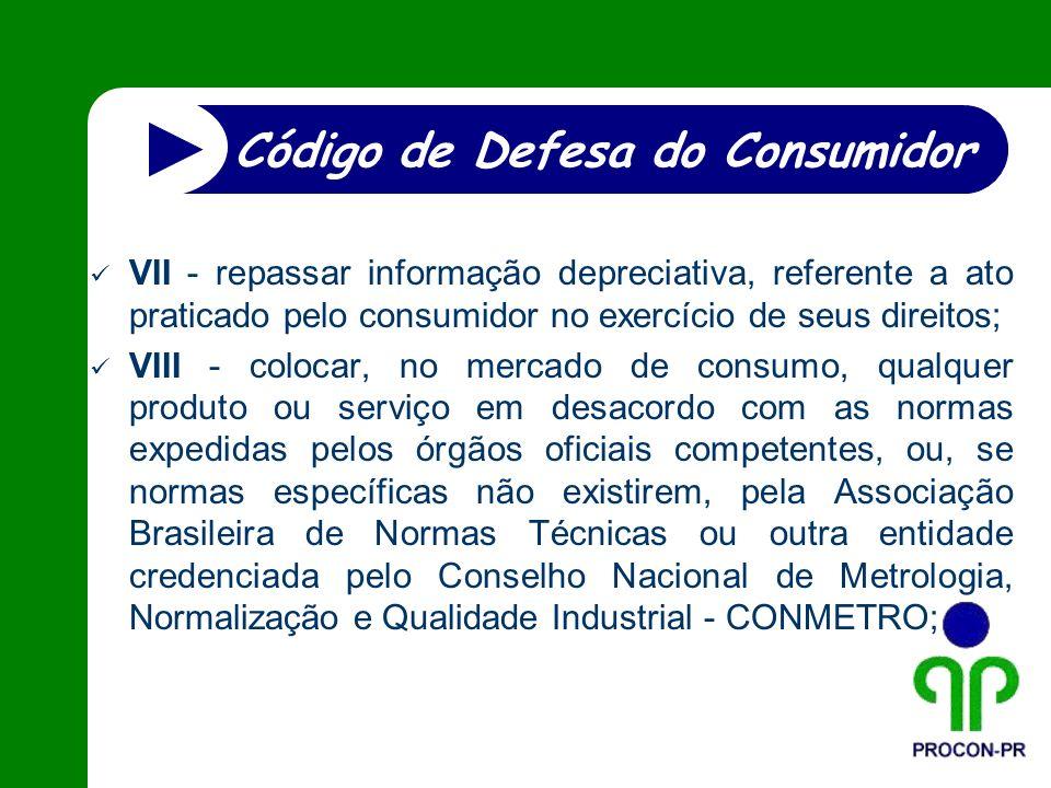 VII - repassar informação depreciativa, referente a ato praticado pelo consumidor no exercício de seus direitos; VIII - colocar, no mercado de consumo