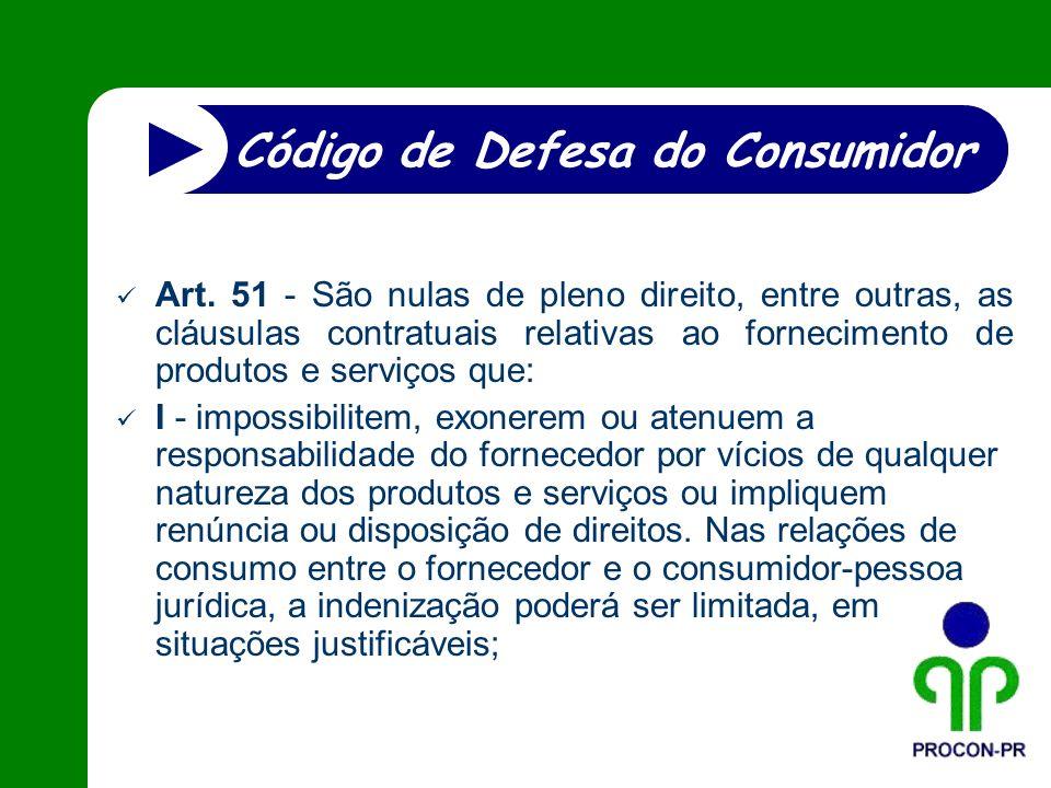 Art. 51 - São nulas de pleno direito, entre outras, as cláusulas contratuais relativas ao fornecimento de produtos e serviços que: I - impossibilitem,