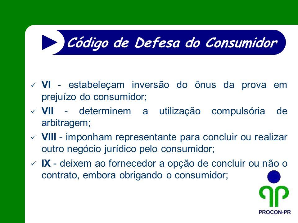 VI - estabeleçam inversão do ônus da prova em prejuízo do consumidor; VII - determinem a utilização compulsória de arbitragem; VIII - imponham represe