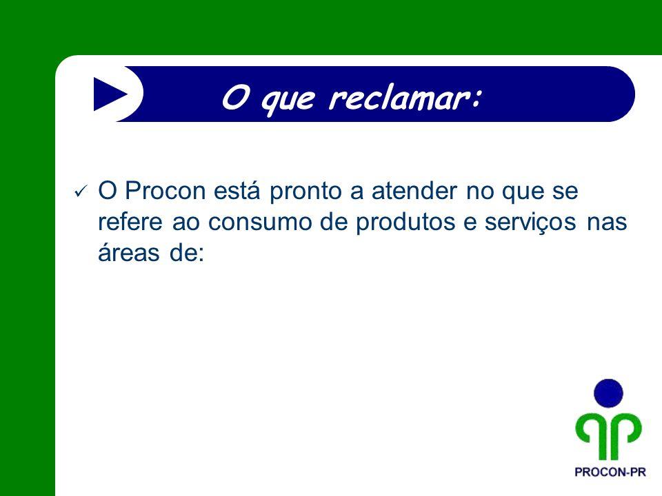 O que reclamar: O Procon está pronto a atender no que se refere ao consumo de produtos e serviços nas áreas de: