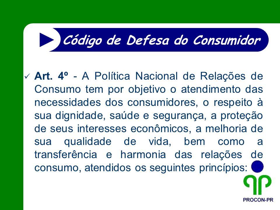 Art. 4º - A Política Nacional de Relações de Consumo tem por objetivo o atendimento das necessidades dos consumidores, o respeito à sua dignidade, saú