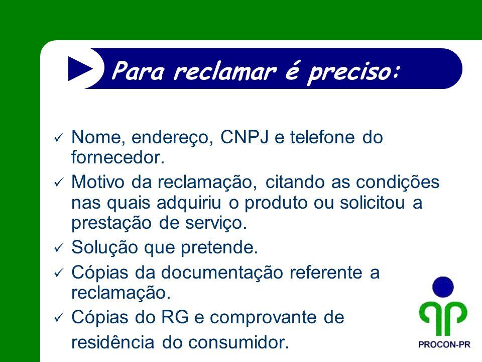 Para reclamar é preciso: Nome, endereço, CNPJ e telefone do fornecedor. Motivo da reclamação, citando as condições nas quais adquiriu o produto ou sol
