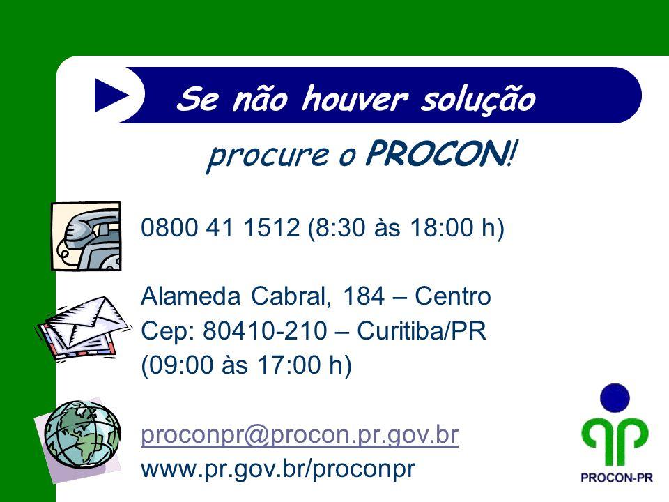 Se não houver solução procure o PROCON! 0800 41 1512 (8:30 às 18:00 h) Alameda Cabral, 184 – Centro Cep: 80410-210 – Curitiba/PR (09:00 às 17:00 h) pr