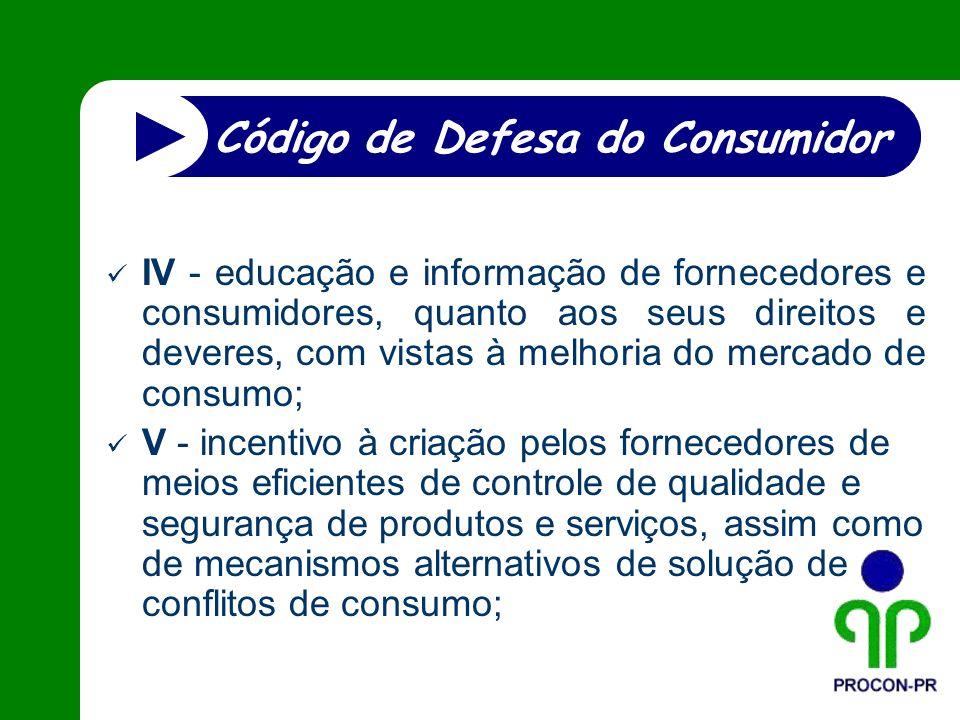 IV - educação e informação de fornecedores e consumidores, quanto aos seus direitos e deveres, com vistas à melhoria do mercado de consumo; V - incent