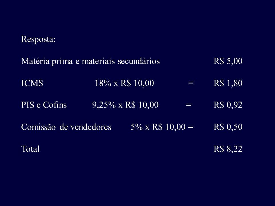 Resposta: Matéria prima e materiais secundáriosR$ 5,00 ICMS 18% x R$ 10,00 =R$ 1,80 PIS e Cofins 9,25% x R$ 10,00=R$ 0,92 Comissão de vendedores 5% x