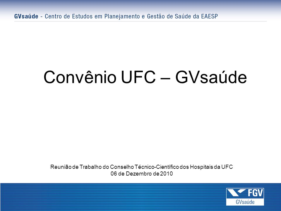 Convênio UFC – GVsaúde Reunião de Trabalho do Conselho Técnico-Científico dos Hospitais da UFC 06 de Dezembro de 2010