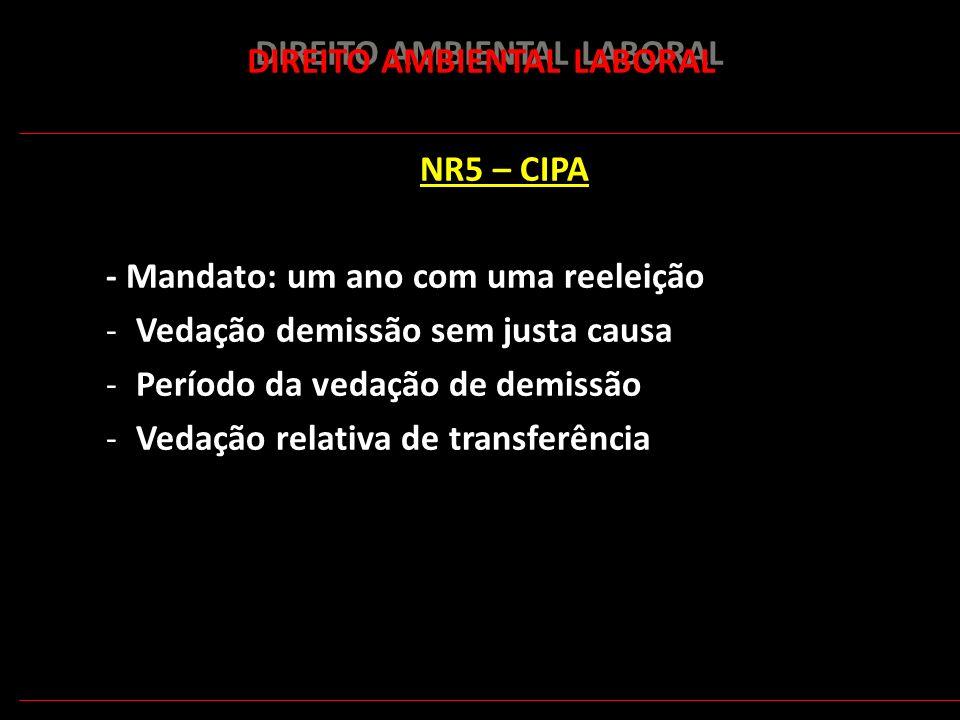 165 DIREITO AMBIENTAL LABORAL NR5 – CIPA - Mandato: um ano com uma reeleição -Vedação demissão sem justa causa -Período da vedação de demissão -Vedaçã