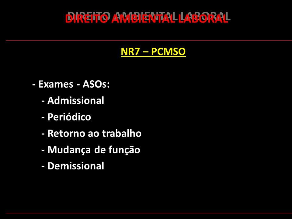 170 DIREITO AMBIENTAL LABORAL NR7 – PCMSO - Exames - ASOs: - Admissional - Periódico - Retorno ao trabalho - Mudança de função - Demissional