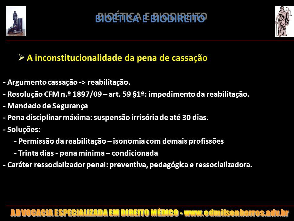 BIOÉTICA E BIODIREITO A inconstitucionalidade da pena de cassação - Argumento cassação -> reabilitação. - Resolução CFM n.º 1897/09 – art. 59 §1º: imp