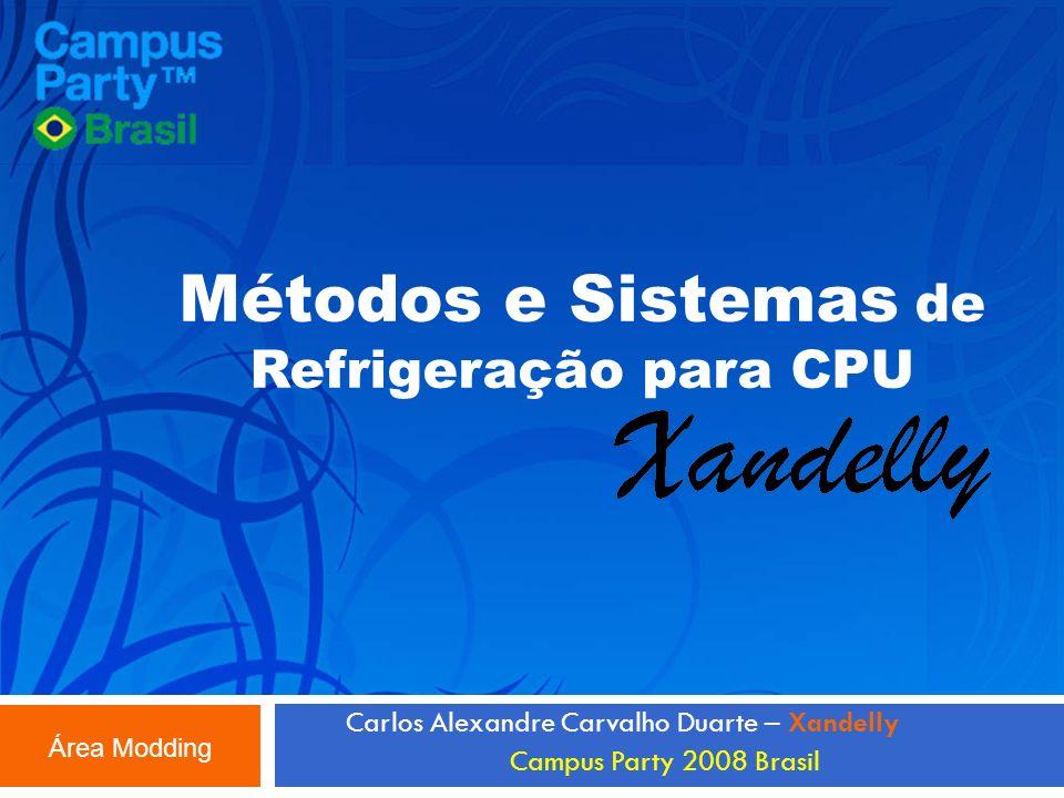 Métodos e Sistemas de Refrigeração para CPU Carlos Alexandre Carvalho Duarte – Xandelly Campus Party 2008 Brasil Área Modding
