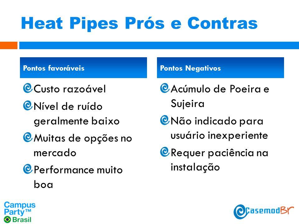 Heat Pipes Prós e Contras Custo razoável Nível de ruído geralmente baixo Muitas de opções no mercado Performance muito boa Acúmulo de Poeira e Sujeira Não indicado para usuário inexperiente Requer paciência na instalação Pontos favoráveisPontos Negativos