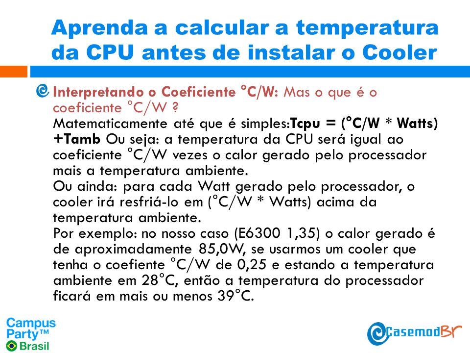 Aprenda a calcular a temperatura da CPU antes de instalar o Cooler Interpretando o Coeficiente °C/W: Mas o que é o coeficiente °C/W .