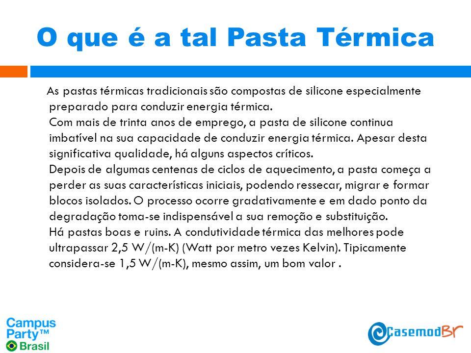 O que é a tal Pasta Térmica As pastas térmicas tradicionais são compostas de silicone especialmente preparado para conduzir energia térmica.