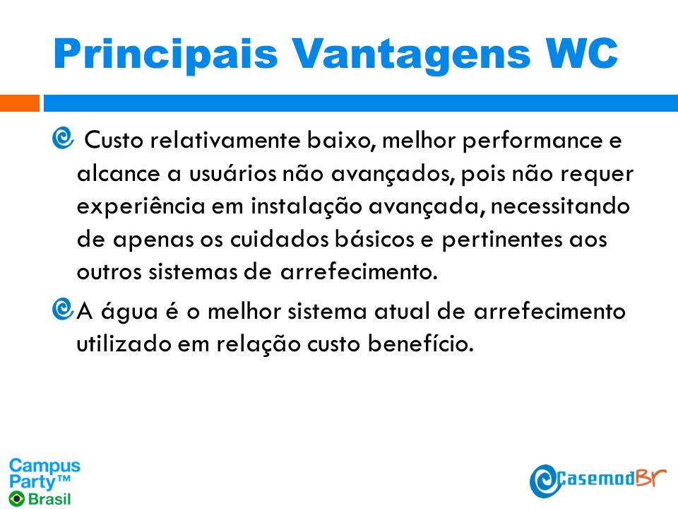 Principais Vantagens WC Custo relativamente baixo, melhor performance e alcance a usuários não avançados, pois não requer experiência em instalação avançada, necessitando de apenas os cuidados básicos e pertinentes aos outros sistemas de arrefecimento.