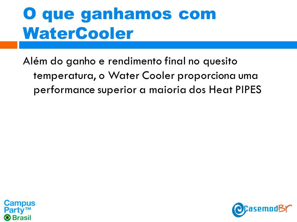 O que ganhamos com WaterCooler Além do ganho e rendimento final no quesito temperatura, o Water Cooler proporciona uma performance superior a maioria dos Heat PIPES
