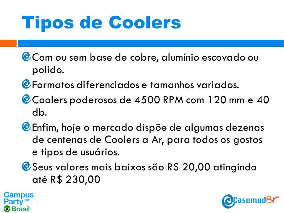 Tipos de Coolers Com ou sem base de cobre, alumínio escovado ou polido.