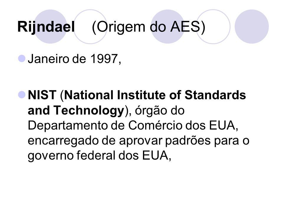 Rijndael (Origem do AES) Janeiro de 1997, NIST (National Institute of Standards and Technology), órgão do Departamento de Comércio dos EUA, encarregad
